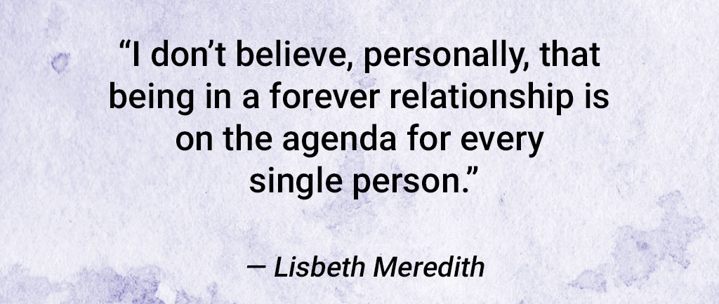 "Quote From Lisbeth Meredith: ""I Don't Believe, Personally, That Being In A Forever Relationship Is On The Agenda For Every Single Person."""