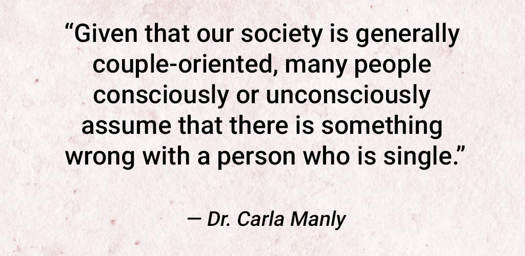 "Quote From Dr. Carla Manly: ""Given That Our Society Is Generally Couple-Oriented, Many People Consciously Or Unconsciously Assume That There Is Something Wrong With A Person Who Is Single."""